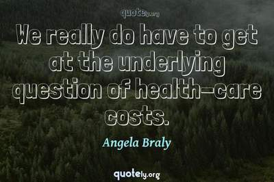 Photo Quote of We really do have to get at the underlying question of health-care costs.