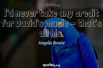 Photo Quote of I'd never take any credit for David's music - that's all his.