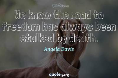 Photo Quote of We know the road to freedom has always been stalked by death.