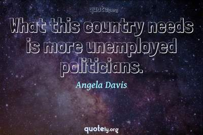Photo Quote of What this country needs is more unemployed politicians.