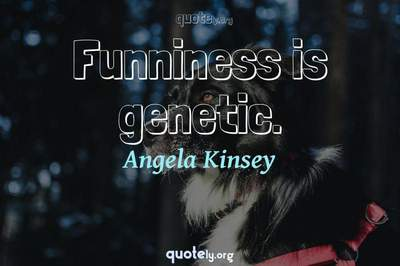 Photo Quote of Funniness is genetic.