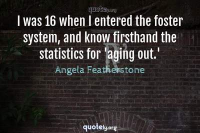 Photo Quote of I was 16 when I entered the foster system, and know firsthand the statistics for 'aging out.'