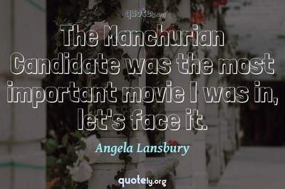 Photo Quote of The Manchurian Candidate was the most important movie I was in, let's face it.