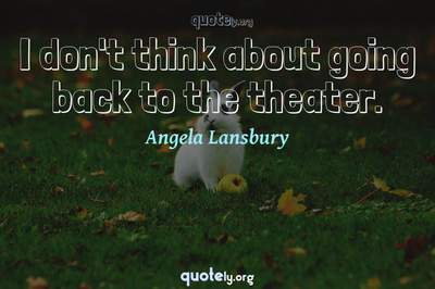 Photo Quote of I don't think about going back to the theater.
