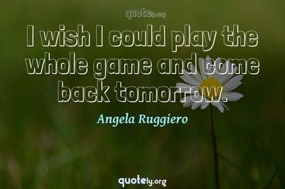 Photo Quote of I wish I could play the whole game and come back tomorrow.