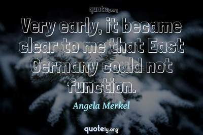 Photo Quote of Very early, it became clear to me that East Germany could not function.