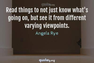 Photo Quote of Read things to not just know what's going on, but see it from different varying viewpoints.