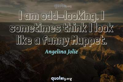 Photo Quote of I am odd-looking. I sometimes think I look like a funny Muppet.