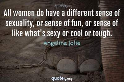 Photo Quote of All women do have a different sense of sexuality, or sense of fun, or sense of like what's sexy or cool or tough.
