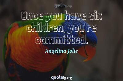 Photo Quote of Once you have six children, you're committed.