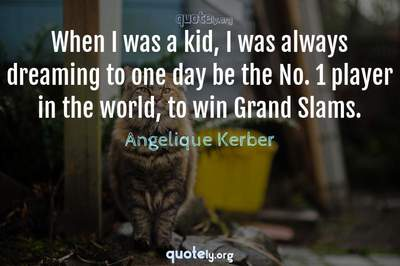 Photo Quote of When I was a kid, I was always dreaming to one day be the No. 1 player in the world, to win Grand Slams.