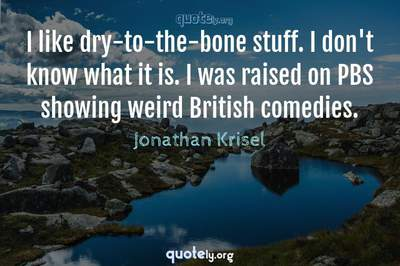 Photo Quote of I like dry-to-the-bone stuff. I don't know what it is. I was raised on PBS showing weird British comedies.