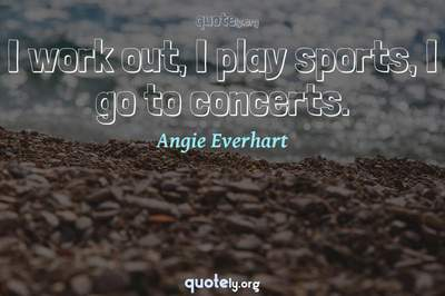 Photo Quote of I work out, I play sports, I go to concerts.