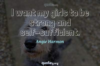 Photo Quote of I want my girls to be strong and self-sufficient.