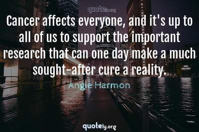 Photo Quote of Cancer affects everyone, and it's up to all of us to support the important research that can one day make a much sought-after cure a reality.