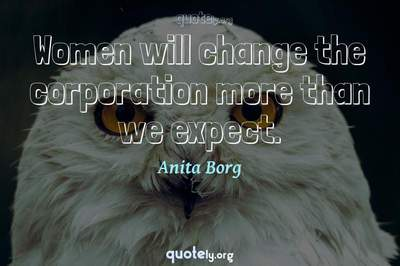 Photo Quote of Women will change the corporation more than we expect.