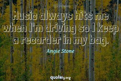 Photo Quote of Music always hits me when I'm driving so I keep a recorder in my bag.