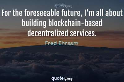 Photo Quote of For the foreseeable future, I'm all about building blockchain-based decentralized services.