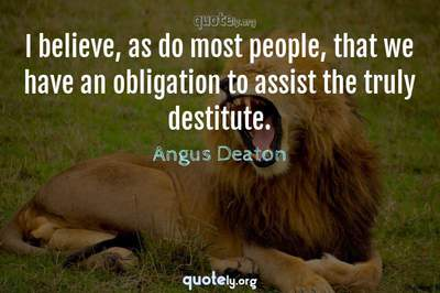 Photo Quote of I believe, as do most people, that we have an obligation to assist the truly destitute.