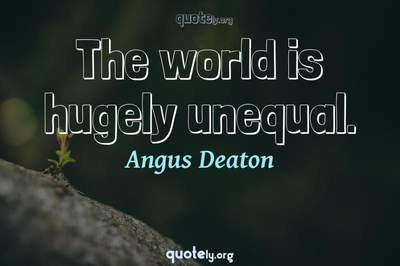 Photo Quote of The world is hugely unequal.