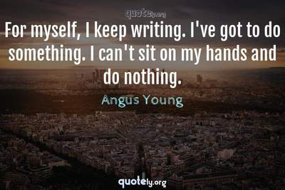 Photo Quote of For myself, I keep writing. I've got to do something. I can't sit on my hands and do nothing.