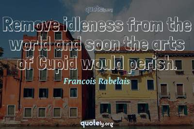 Photo Quote of Remove idleness from the world and soon the arts of Cupid would perish.