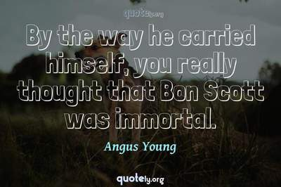 Photo Quote of By the way he carried himself, you really thought that Bon Scott was immortal.