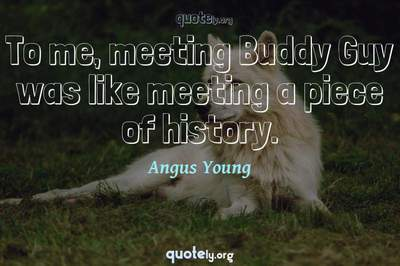 Photo Quote of To me, meeting Buddy Guy was like meeting a piece of history.