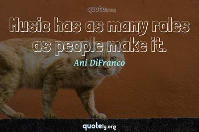 Photo Quote of Music has as many roles as people make it.