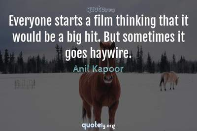 Photo Quote of Everyone starts a film thinking that it would be a big hit. But sometimes it goes haywire.