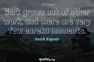 Photo Quote of Work grows out of other work, and there are very few eureka moments.