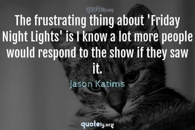 Photo Quote of The frustrating thing about 'Friday Night Lights' is I know a lot more people would respond to the show if they saw it.