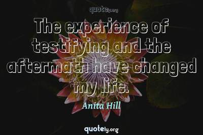 Photo Quote of The experience of testifying and the aftermath have changed my life.