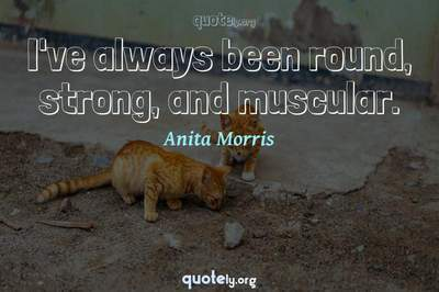 Photo Quote of I've always been round, strong, and muscular.