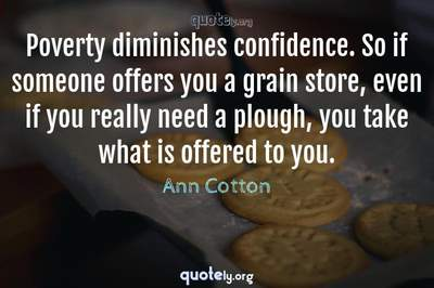 Photo Quote of Poverty diminishes confidence. So if someone offers you a grain store, even if you really need a plough, you take what is offered to you.