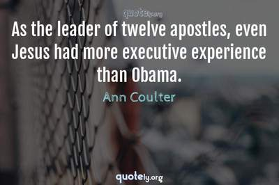 Photo Quote of As the leader of twelve apostles, even Jesus had more executive experience than Obama.