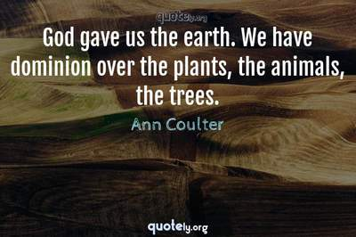 Photo Quote of God gave us the earth. We have dominion over the plants, the animals, the trees.