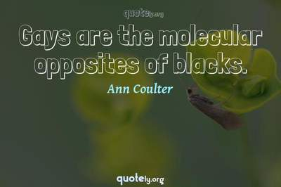Photo Quote of Gays are the molecular opposites of blacks.