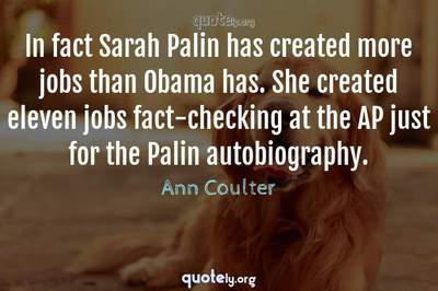 Photo Quote of In fact Sarah Palin has created more jobs than Obama has. She created eleven jobs fact-checking at the AP just for the Palin autobiography.