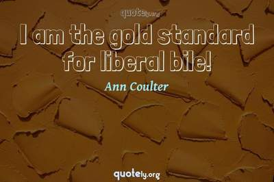 Photo Quote of I am the gold standard for liberal bile!