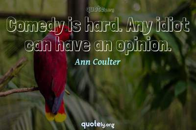 Photo Quote of Comedy is hard. Any idiot can have an opinion.