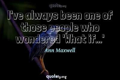 Photo Quote of I've always been one of those people who wondered 'What if...'