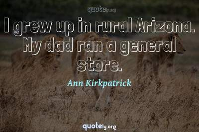 Photo Quote of I grew up in rural Arizona. My dad ran a general store.
