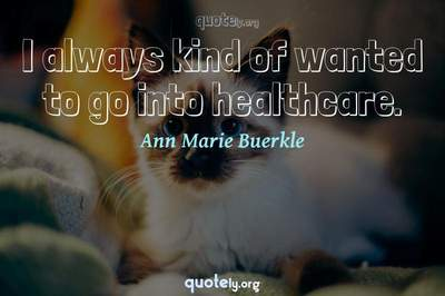 Photo Quote of I always kind of wanted to go into healthcare.
