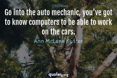 Photo Quote of Go into the auto mechanic, you've got to know computers to be able to work on the cars.