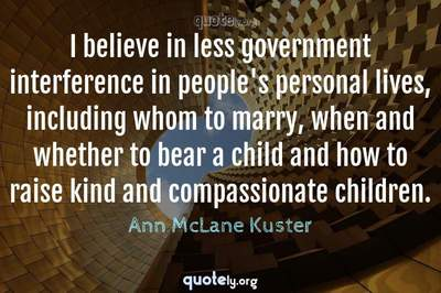 Photo Quote of I believe in less government interference in people's personal lives, including whom to marry, when and whether to bear a child and how to raise kind and compassionate children.