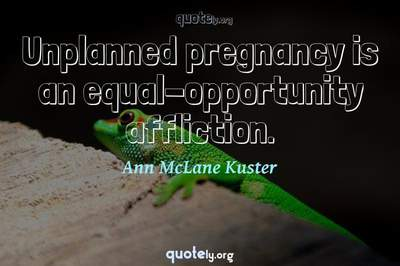 Photo Quote of Unplanned pregnancy is an equal-opportunity affliction.