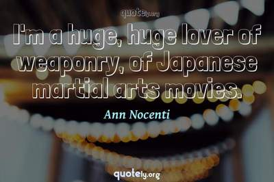 Photo Quote of I'm a huge, huge lover of weaponry, of Japanese martial arts movies.