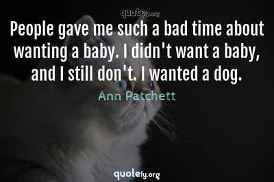 Photo Quote of People gave me such a bad time about wanting a baby. I didn't want a baby, and I still don't. I wanted a dog.
