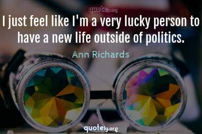 Photo Quote of I just feel like I'm a very lucky person to have a new life outside of politics.